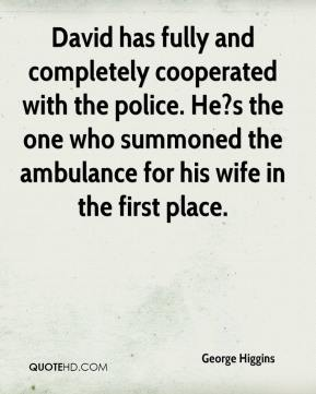George Higgins - David has fully and completely cooperated with the police. He?s the one who summoned the ambulance for his wife in the first place.
