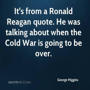 George Higgins - It's from a Ronald Reagan quote. He was talking about when the Cold War is going to be over.