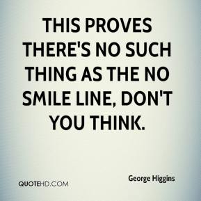 George Higgins - This proves there's no such thing as the No Smile Line, don't you think.