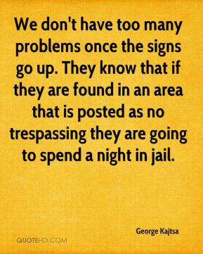 George Kajtsa - We don't have too many problems once the signs go up. They know that if they are found in an area that is posted as no trespassing they are going to spend a night in jail.