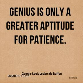 Genius is only a greater aptitude for patience.
