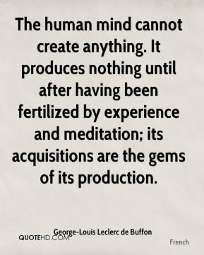 The human mind cannot create anything. It produces nothing until after having been fertilized by experience and meditation; its acquisitions are the gems of its production.