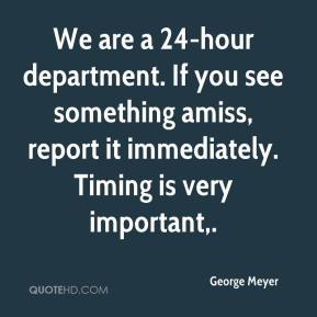 We are a 24-hour department. If you see something amiss, report it immediately. Timing is very important.