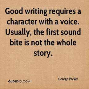 George Packer - Good writing requires a character with a voice. Usually, the first sound bite is not the whole story.