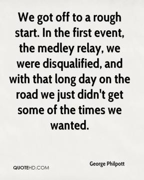 George Philpott - We got off to a rough start. In the first event, the medley relay, we were disqualified, and with that long day on the road we just didn't get some of the times we wanted.