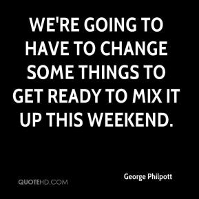 George Philpott - We're going to have to change some things to get ready to mix it up this weekend.