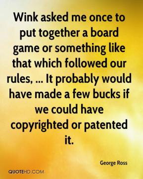 Wink asked me once to put together a board game or something like that which followed our rules, ... It probably would have made a few bucks if we could have copyrighted or patented it.