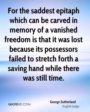 For the saddest epitaph which can be carved in memory of a vanished freedom is that it was lost because its possessors failed to stretch forth a saving hand while there was still time.