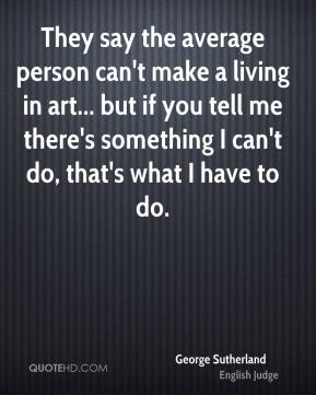 George Sutherland - They say the average person can't make a living in art... but if you tell me there's something I can't do, that's what I have to do.