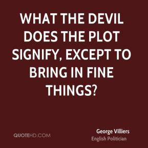 George Villiers - What the devil does the plot signify, except to bring in fine things?