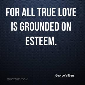 George Villiers - For all true love is grounded on esteem.