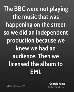 Georgie Fame - The BBC were not playing the music that was happening on the street so we did an independent production because we knew we had an audience. Then we licensed the album to EMI.
