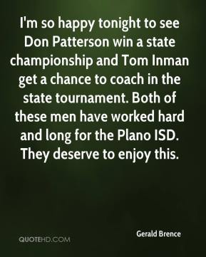 Gerald Brence - I'm so happy tonight to see Don Patterson win a state championship and Tom Inman get a chance to coach in the state tournament. Both of these men have worked hard and long for the Plano ISD. They deserve to enjoy this.