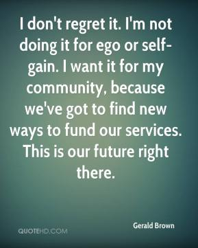 Gerald Brown - I don't regret it. I'm not doing it for ego or self-gain. I want it for my community, because we've got to find new ways to fund our services. This is our future right there.
