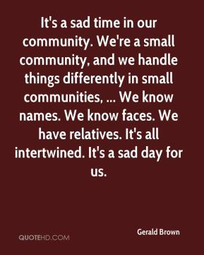 It's a sad time in our community. We're a small community, and we handle things differently in small communities, ... We know names. We know faces. We have relatives. It's all intertwined. It's a sad day for us.