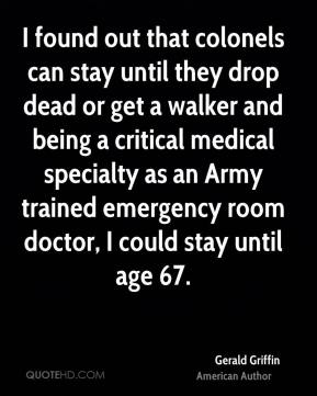 Gerald Griffin - I found out that colonels can stay until they drop dead or get a walker and being a critical medical specialty as an Army trained emergency room doctor, I could stay until age 67.