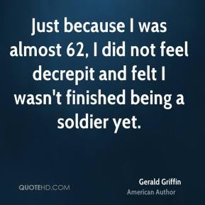 Just because I was almost 62, I did not feel decrepit and felt I wasn't finished being a soldier yet.