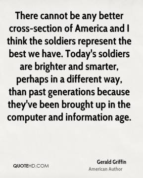 There cannot be any better cross-section of America and I think the soldiers represent the best we have. Today's soldiers are brighter and smarter, perhaps in a different way, than past generations because they've been brought up in the computer and information age.