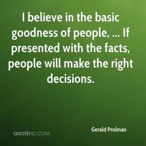 I believe in the basic goodness of people, ... If presented with the facts, people will make the right decisions.