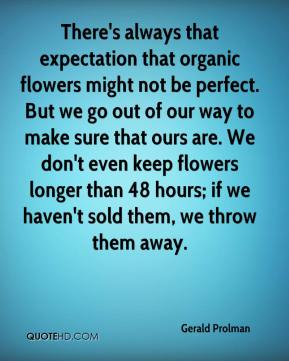 Gerald Prolman - There's always that expectation that organic flowers might not be perfect. But we go out of our way to make sure that ours are. We don't even keep flowers longer than 48 hours; if we haven't sold them, we throw them away.
