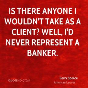 Gerry Spence - Is there anyone I wouldn't take as a client? Well, I'd never represent a banker.