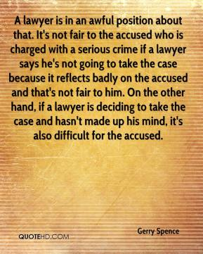 Gerry Spence - A lawyer is in an awful position about that. It's not fair to the accused who is charged with a serious crime if a lawyer says he's not going to take the case because it reflects badly on the accused and that's not fair to him. On the other hand, if a lawyer is deciding to take the case and hasn't made up his mind, it's also difficult for the accused.