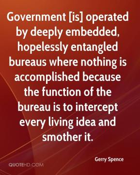 Gerry Spence - Government [is] operated by deeply embedded, hopelessly entangled bureaus where nothing is accomplished because the function of the bureau is to intercept every living idea and smother it.