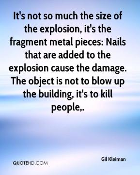 Gil Kleiman - It's not so much the size of the explosion, it's the fragment metal pieces: Nails that are added to the explosion cause the damage. The object is not to blow up the building, it's to kill people.