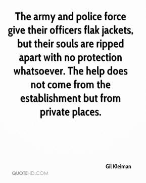 Gil Kleiman - The army and police force give their officers flak jackets, but their souls are ripped apart with no protection whatsoever. The help does not come from the establishment but from private places.