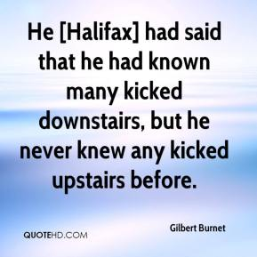 Gilbert Burnet - He [Halifax] had said that he had known many kicked downstairs, but he never knew any kicked upstairs before.