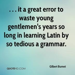 Gilbert Burnet - . . . it a great error to waste young gentlemen's years so long in learning Latin by so tedious a grammar.