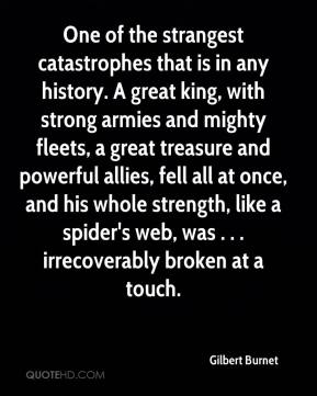 Gilbert Burnet - One of the strangest catastrophes that is in any history. A great king, with strong armies and mighty fleets, a great treasure and powerful allies, fell all at once, and his whole strength, like a spider's web, was . . . irrecoverably broken at a touch.