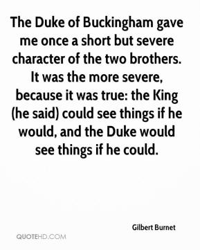 Gilbert Burnet - The Duke of Buckingham gave me once a short but severe character of the two brothers. It was the more severe, because it was true: the King (he said) could see things if he would, and the Duke would see things if he could.