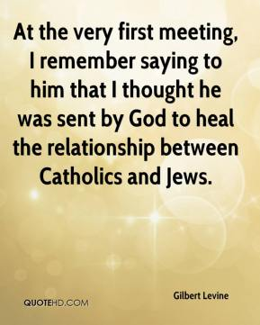 At the very first meeting, I remember saying to him that I thought he was sent by God to heal the relationship between Catholics and Jews.