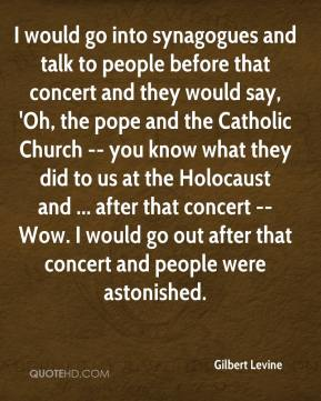 Gilbert Levine - I would go into synagogues and talk to people before that concert and they would say, 'Oh, the pope and the Catholic Church -- you know what they did to us at the Holocaust and ... after that concert -- Wow. I would go out after that concert and people were astonished.