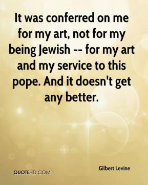It was conferred on me for my art, not for my being Jewish -- for my art and my service to this pope. And it doesn't get any better.