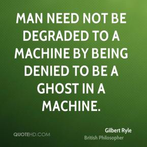 Gilbert Ryle - Man need not be degraded to a machine by being denied to be a ghost in a machine.