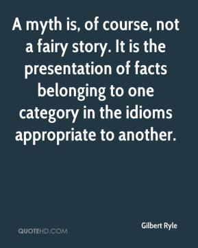 Gilbert Ryle - A myth is, of course, not a fairy story. It is the presentation of facts belonging to one category in the idioms appropriate to another.