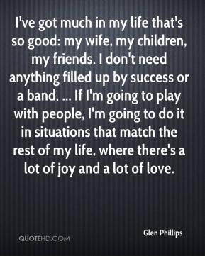 I've got much in my life that's so good: my wife, my children, my friends. I don't need anything filled up by success or a band, ... If I'm going to play with people, I'm going to do it in situations that match the rest of my life, where there's a lot of joy and a lot of love.