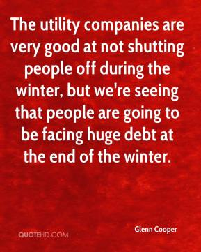 Glenn Cooper - The utility companies are very good at not shutting people off during the winter, but we're seeing that people are going to be facing huge debt at the end of the winter.