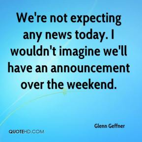 Glenn Geffner - We're not expecting any news today. I wouldn't imagine we'll have an announcement over the weekend.