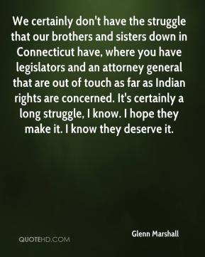 We certainly don't have the struggle that our brothers and sisters down in Connecticut have, where you have legislators and an attorney general that are out of touch as far as Indian rights are concerned. It's certainly a long struggle, I know. I hope they make it. I know they deserve it.