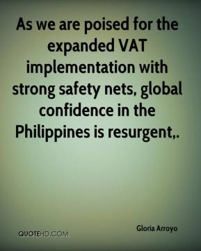 Gloria Arroyo - As we are poised for the expanded VAT implementation with strong safety nets, global confidence in the Philippines is resurgent.