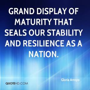 Gloria Arroyo - grand display of maturity that seals our stability and resilience as a nation.