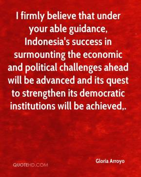 Gloria Arroyo - I firmly believe that under your able guidance, Indonesia's success in surmounting the economic and political challenges ahead will be advanced and its quest to strengthen its democratic institutions will be achieved.