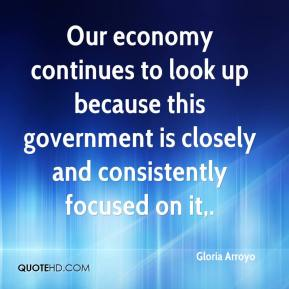 Gloria Arroyo - Our economy continues to look up because this government is closely and consistently focused on it.