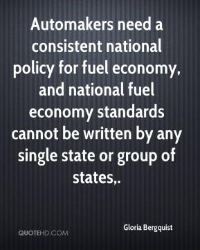 Gloria Bergquist - Automakers need a consistent national policy for fuel economy, and national fuel economy standards cannot be written by any single state or group of states.
