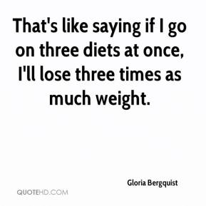 Gloria Bergquist - That's like saying if I go on three diets at once, I'll lose three times as much weight.