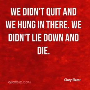 Glory Slater - We didn't quit and we hung in there. We didn't lie down and die.