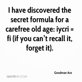 I have discovered the secret formula for a carefree old age: iycri = fi (if you can't recall it, forget it).